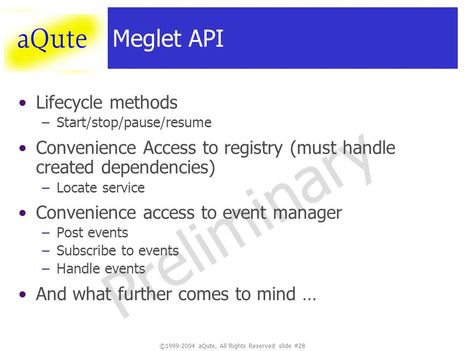 ©1999-2004 aQute, All Rights Reserved slide #28 Preliminary Meglet API Lifecycle methods –Start/stop/pause/resume Convenience Access to registry (must handle created dependencies) –Locate service Convenience access to event manager –Post events –Subscribe to events –Handle events And what further comes to mind …