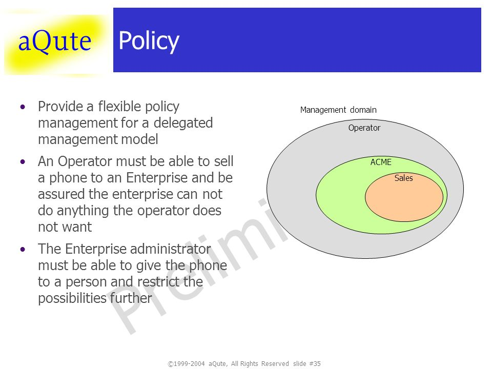 ©1999-2004 aQute, All Rights Reserved slide #35 Preliminary Policy Provide a flexible policy management for a delegated management model An Operator must be able to sell a phone to an Enterprise and be assured the enterprise can not do anything the operator does not want The Enterprise administrator must be able to give the phone to a person and restrict the possibilities further Operator ACME Sales Management domain