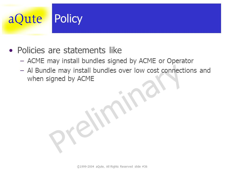 ©1999-2004 aQute, All Rights Reserved slide #36 Preliminary Policy Policies are statements like –ACME may install bundles signed by ACME or Operator –Al Bundle may install bundles over low cost connections and when signed by ACME