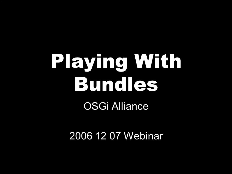 Contents Find, Install, and Run an OSGi Framework Find, Install, and Run Basic bundles Install some games Run a PHP Wiki on an OSGi Framework Conclusion Questions