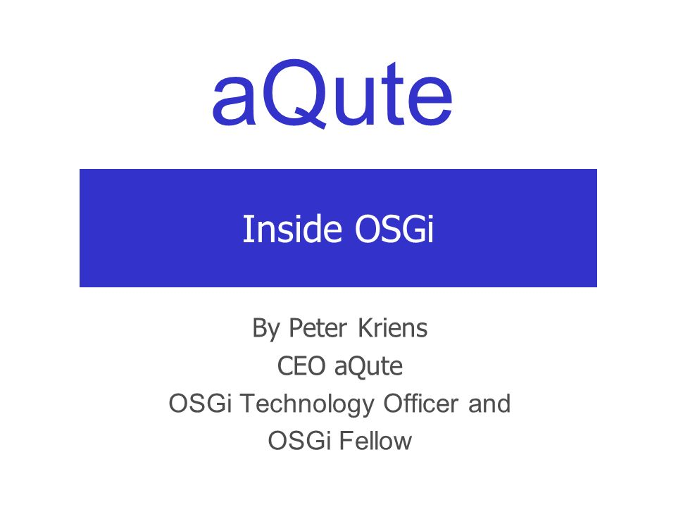 aQute Inside OSGi By Peter Kriens CEO aQute OSGi Technology Officer and OSGi Fellow
