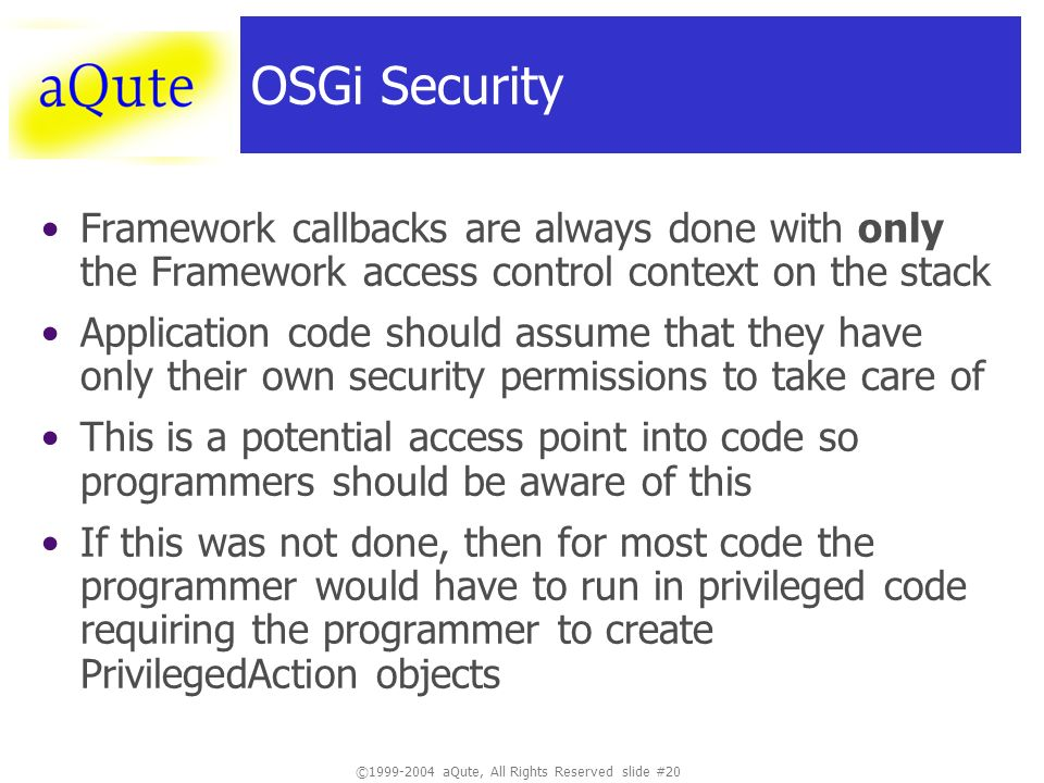 ©1999-2004 aQute, All Rights Reserved slide #20 OSGi Security Framework callbacks are always done with only the Framework access control context on the stack Application code should assume that they have only their own security permissions to take care of This is a potential access point into code so programmers should be aware of this If this was not done, then for most code the programmer would have to run in privileged code requiring the programmer to create PrivilegedAction objects