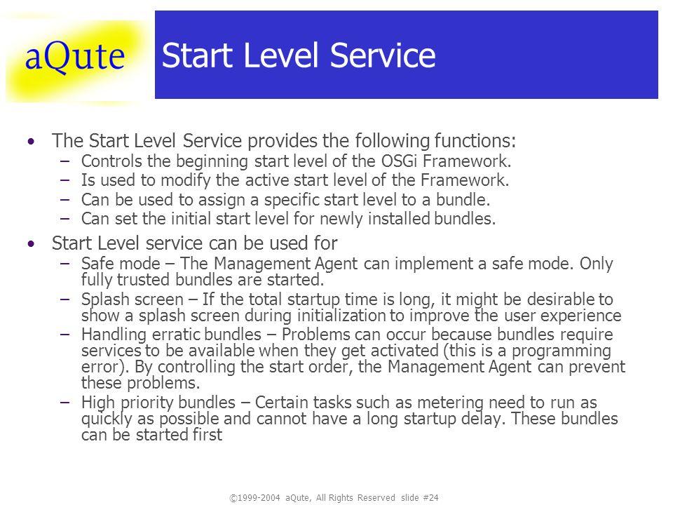 ©1999-2004 aQute, All Rights Reserved slide #24 Start Level Service The Start Level Service provides the following functions: –Controls the beginning start level of the OSGi Framework.