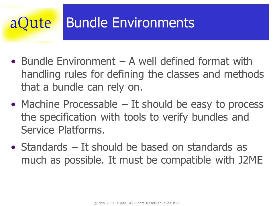 ©1999-2004 aQute, All Rights Reserved slide #26 Bundle Environments Bundle Environment – A well defined format with handling rules for defining the classes and methods that a bundle can rely on.
