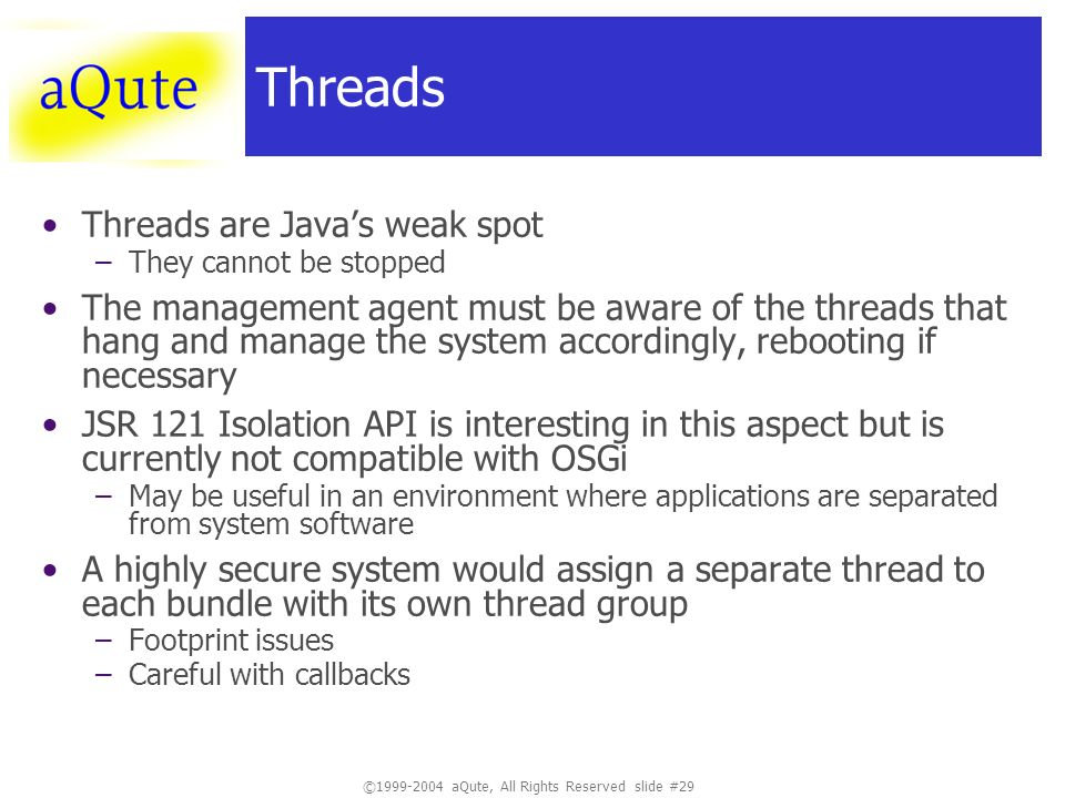 ©1999-2004 aQute, All Rights Reserved slide #29 Threads Threads are Javas weak spot –They cannot be stopped The management agent must be aware of the threads that hang and manage the system accordingly, rebooting if necessary JSR 121 Isolation API is interesting in this aspect but is currently not compatible with OSGi –May be useful in an environment where applications are separated from system software A highly secure system would assign a separate thread to each bundle with its own thread group –Footprint issues –Careful with callbacks