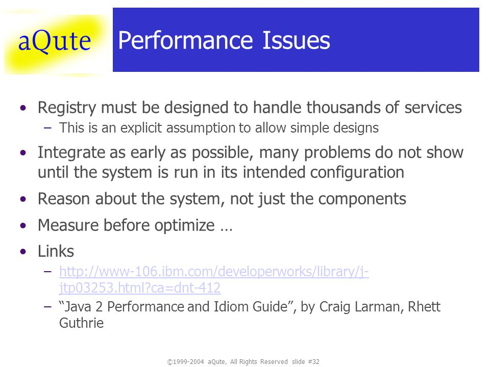 ©1999-2004 aQute, All Rights Reserved slide #32 Performance Issues Registry must be designed to handle thousands of services –This is an explicit assumption to allow simple designs Integrate as early as possible, many problems do not show until the system is run in its intended configuration Reason about the system, not just the components Measure before optimize … Links –http://www-106.ibm.com/developerworks/library/j- jtp03253.html?ca=dnt-412http://www-106.ibm.com/developerworks/library/j- jtp03253.html?ca=dnt-412 –Java 2 Performance and Idiom Guide, by Craig Larman, Rhett Guthrie