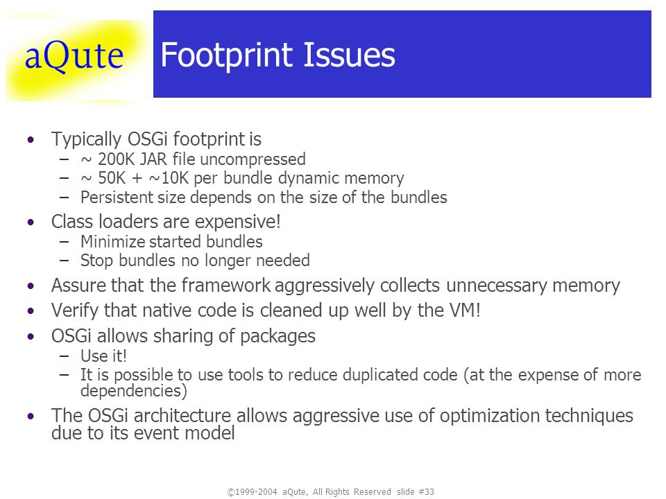 ©1999-2004 aQute, All Rights Reserved slide #33 Footprint Issues Typically OSGi footprint is –~ 200K JAR file uncompressed –~ 50K + ~10K per bundle dynamic memory –Persistent size depends on the size of the bundles Class loaders are expensive.