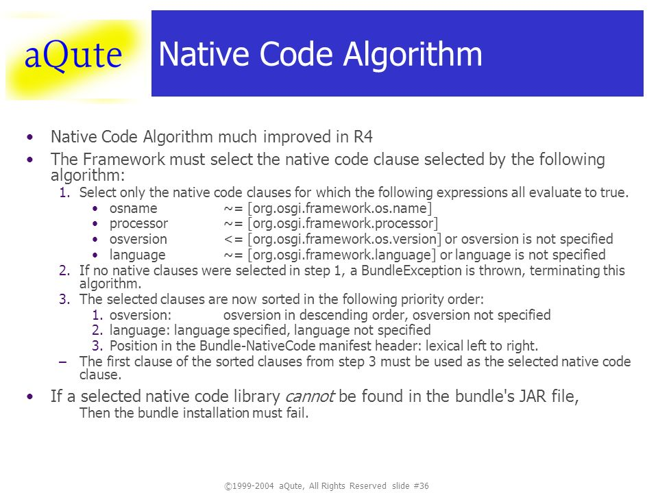 ©1999-2004 aQute, All Rights Reserved slide #36 Native Code Algorithm Native Code Algorithm much improved in R4 The Framework must select the native code clause selected by the following algorithm: 1.Select only the native code clauses for which the following expressions all evaluate to true.