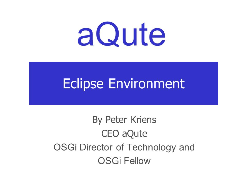 aQute Eclipse Environment By Peter Kriens CEO aQute OSGi Director of Technology and OSGi Fellow