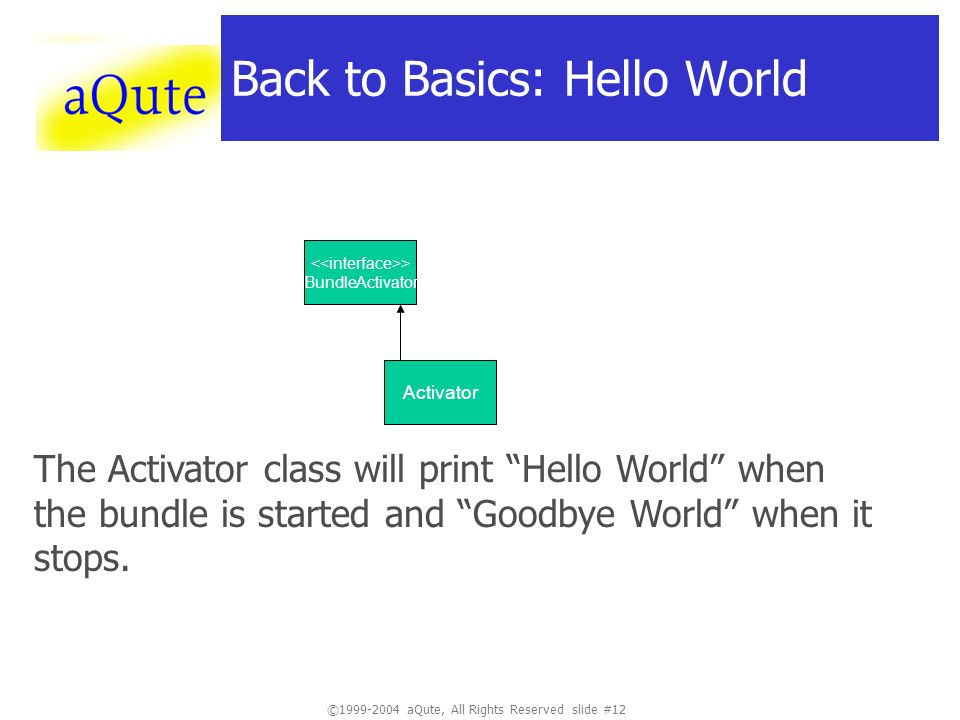 ©1999-2004 aQute, All Rights Reserved slide #12 Back to Basics: Hello World Activator The Activator class will print Hello World when the bundle is st