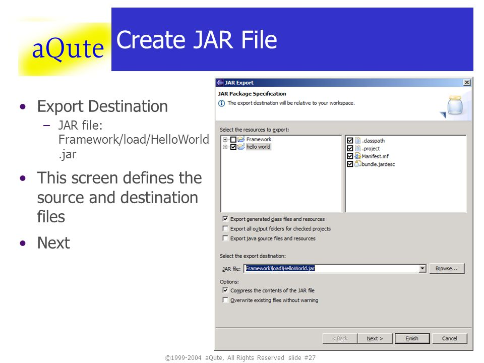 ©1999-2004 aQute, All Rights Reserved slide #27 Create JAR File Export Destination –JAR file: Framework/load/HelloWorld.jar This screen defines the so