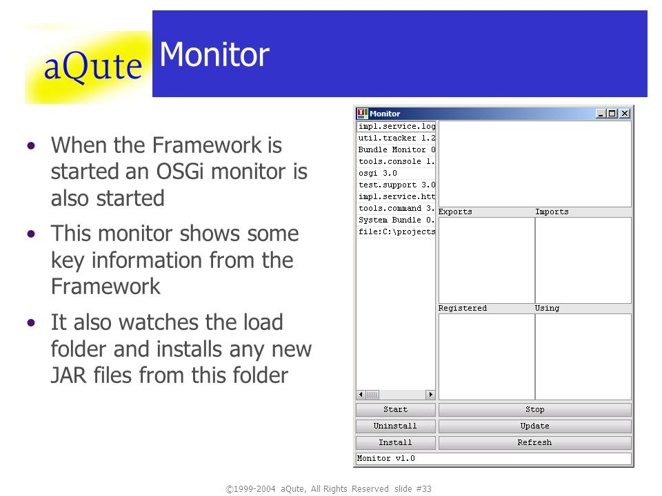 ©1999-2004 aQute, All Rights Reserved slide #33 Monitor When the Framework is started an OSGi monitor is also started This monitor shows some key info