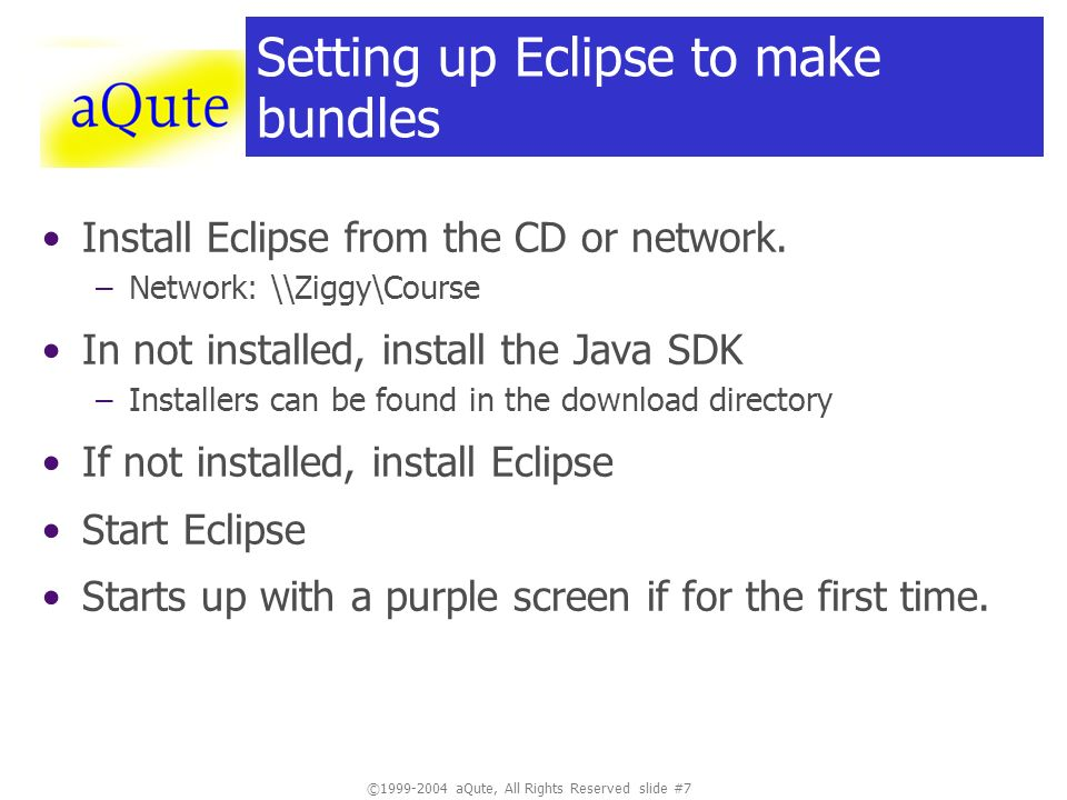 ©1999-2004 aQute, All Rights Reserved slide #7 Setting up Eclipse to make bundles Install Eclipse from the CD or network. –Network: \\Ziggy\Course In
