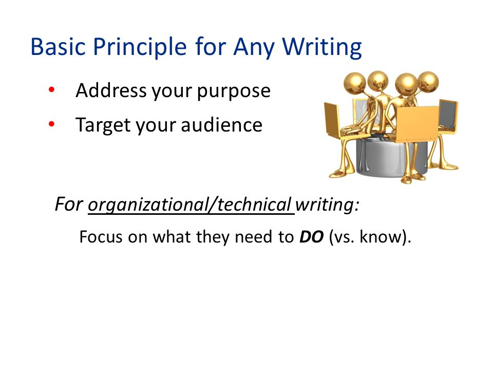 Address your purpose Target your audience For organizational/technical writing: Focus on what they need to DO (vs.
