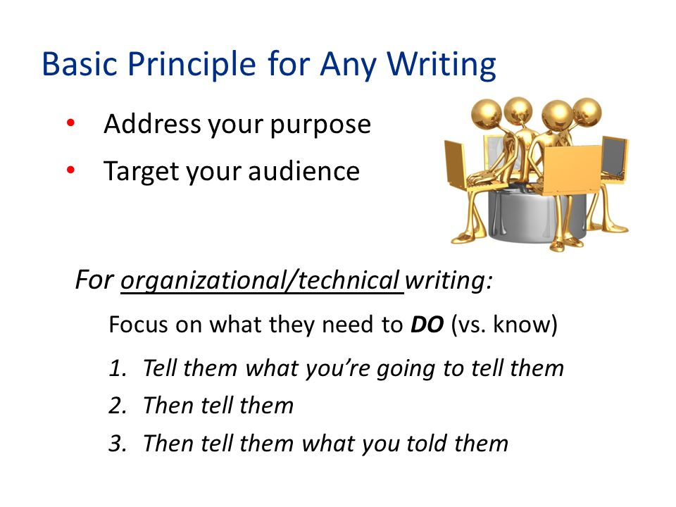 Basic Principle for Any Writing Address your purpose Target your audience For organizational/technical writing: Focus on what they need to DO (vs.