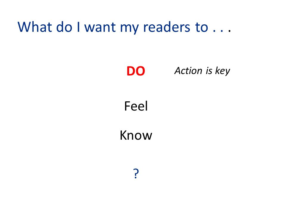 What do I want my readers to... DO Feel Know Action is key