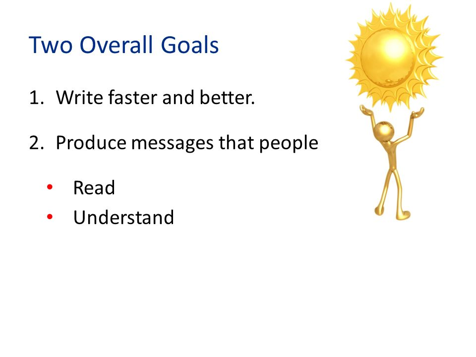 Two Overall Goals 1.Write faster and better.