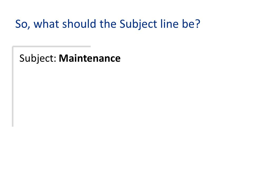 So, what should the Subject line be Subject: Maintenance