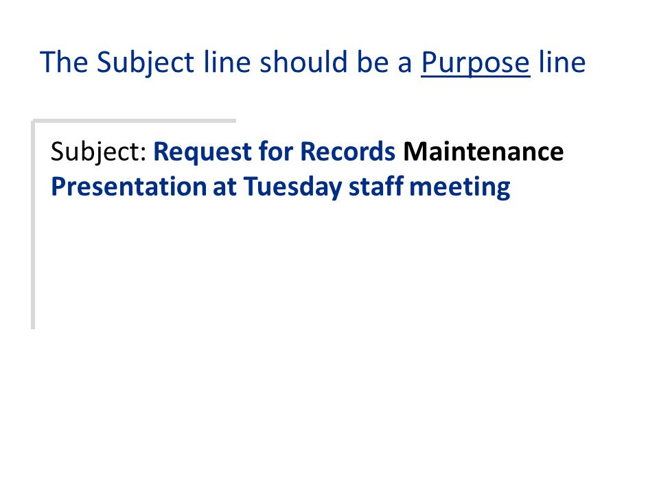 The Subject line should be a Purpose line Subject: Request for Records Maintenance Presentation at Tuesday staff meeting