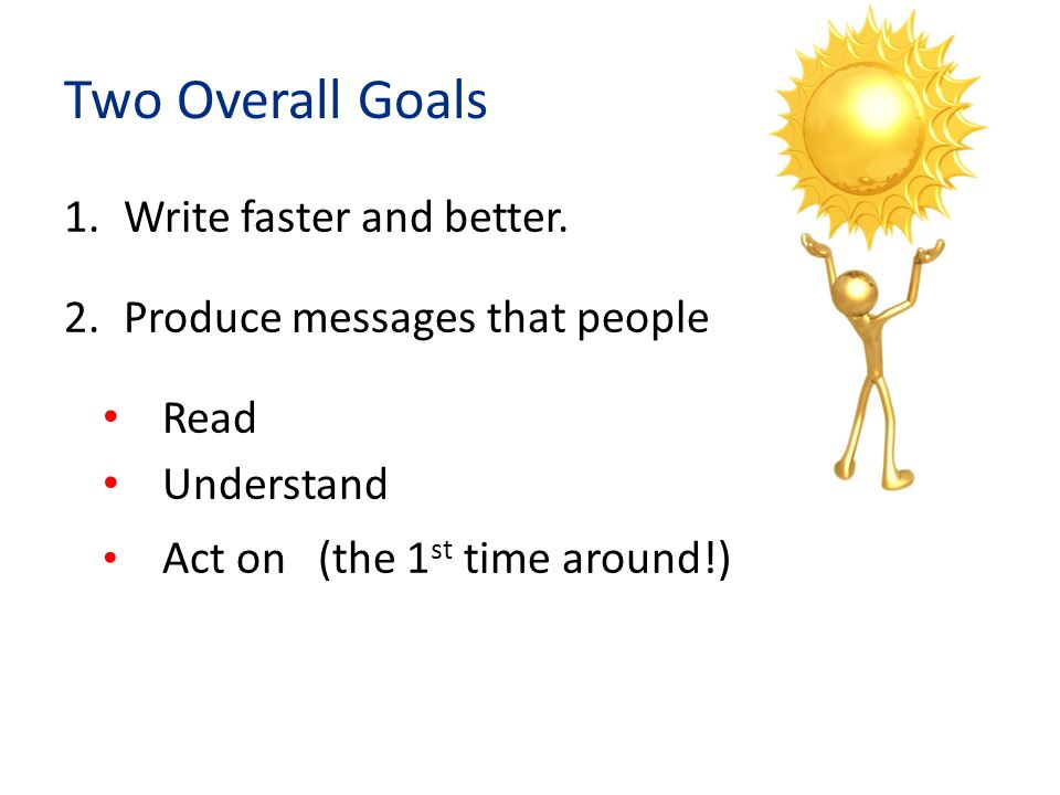 How to write faster and better 1.TARGET Readers you are addressing Purpose: what you want them to DO 2.DRAFT (quickly!) Brainstorm content without worrying about style or grammar Organize in order of importance to readers Write the easiest parts first 3.SET ASIDE 4.REVISE