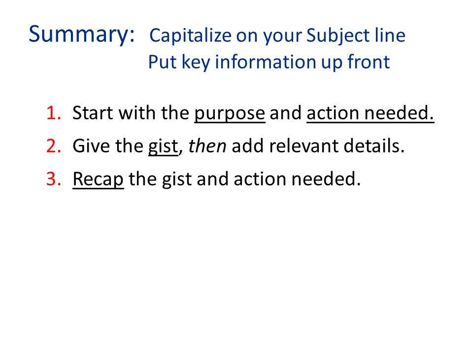 Summary: Capitalize on your Subject line Put key information up front 1.Start with the purpose and action needed.