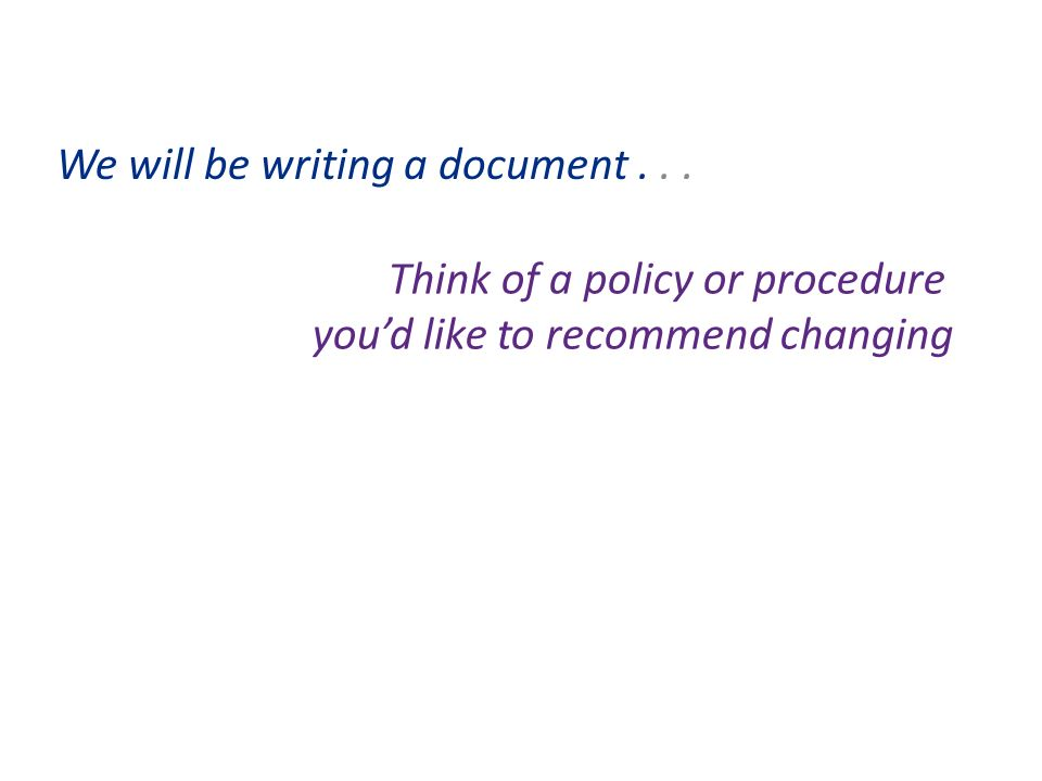 We will be writing a document... Think of a policy or procedure youd like to recommend changing