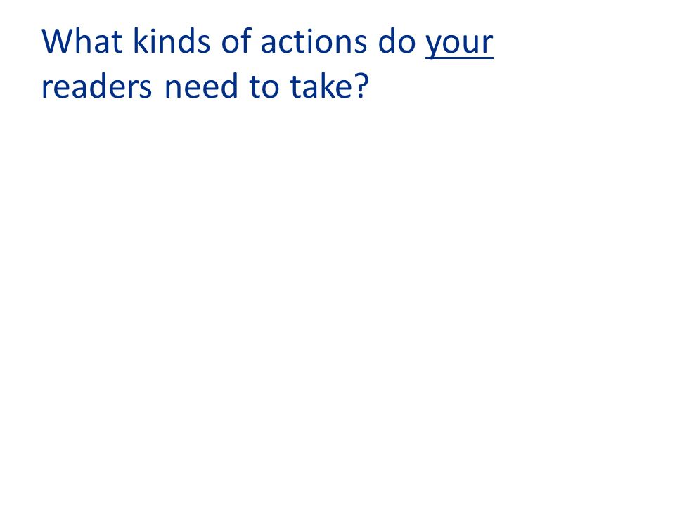 What kinds of actions do your readers need to take