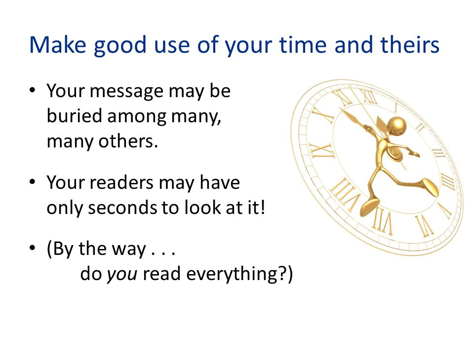 Make good use of your time and theirs Your message may be buried among many, many others.