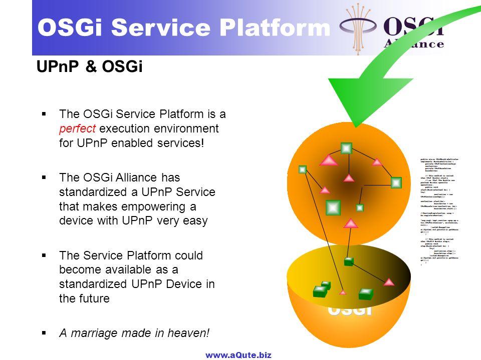 www.aQute.biz OSGi Service Platform UPnP & OSGi The OSGi Service Platform is a perfect execution environment for UPnP enabled services! The OSGi Allia