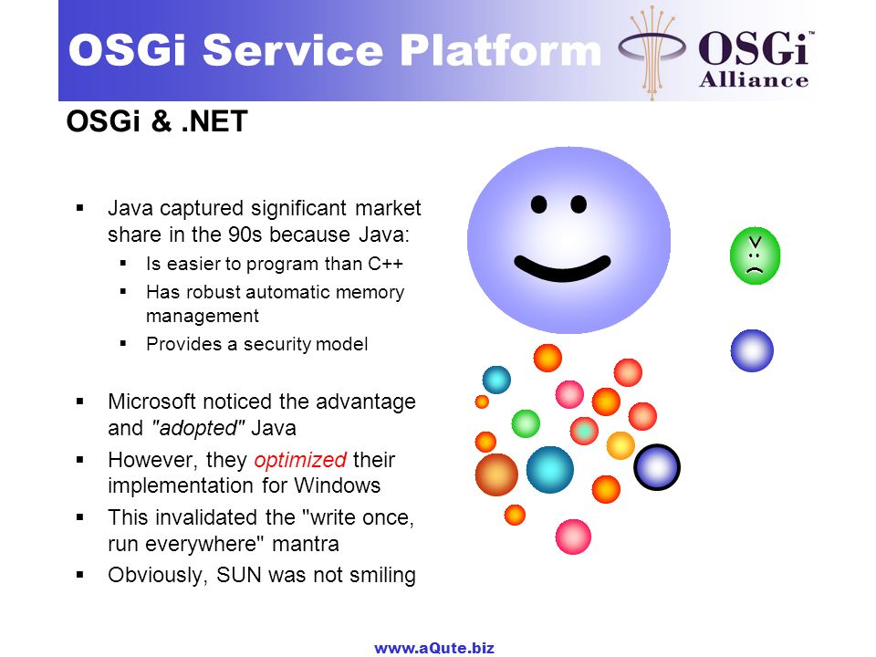 www.aQute.biz OSGi Service Platform OSGi &.NET Java captured significant market share in the 90s because Java: Is easier to program than C++ Has robust automatic memory management Provides a security model Microsoft noticed the advantage and adopted Java However, they optimized their implementation for Windows This invalidated the write once, run everywhere mantra Obviously, SUN was not smiling :) :-( ;-):-) :| :) :| >:(