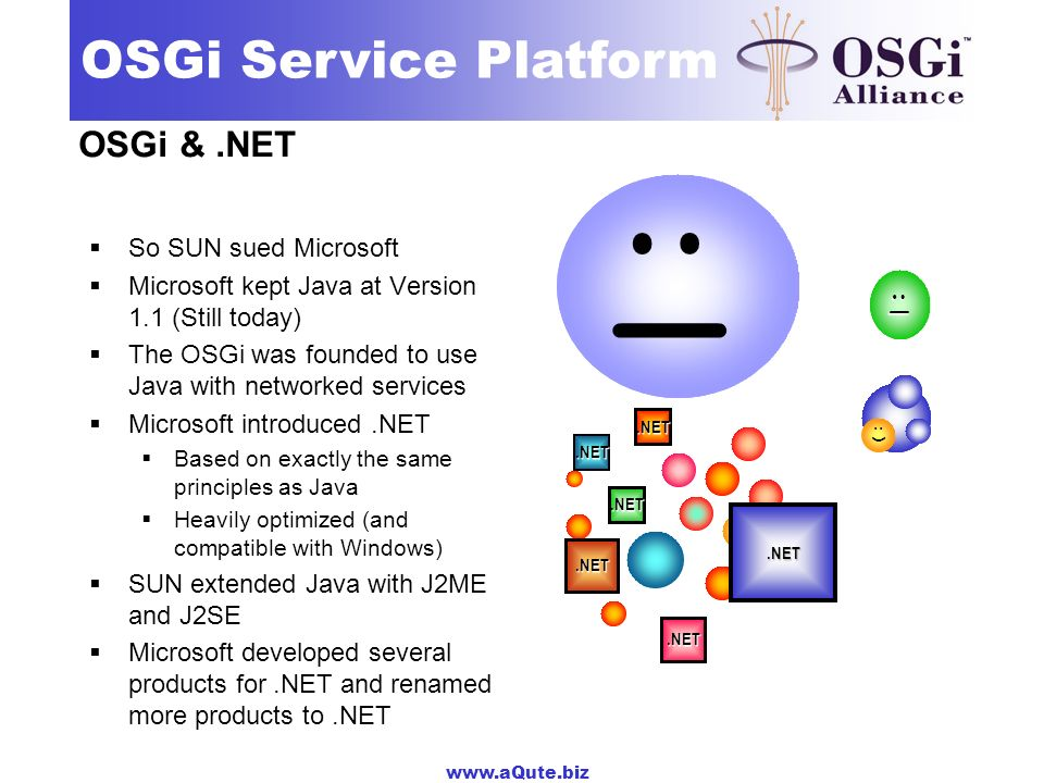 www.aQute.biz OSGi Service Platform OSGi &.NET So SUN sued Microsoft Microsoft kept Java at Version 1.1 (Still today) The OSGi was founded to use Java with networked services Microsoft introduced.NET Based on exactly the same principles as Java Heavily optimized (and compatible with Windows) SUN extended Java with J2ME and J2SE Microsoft developed several products for.NET and renamed more products to.NET ;) :( :).NET :| :|.NET.NET.NET.NET.NET.NET :)