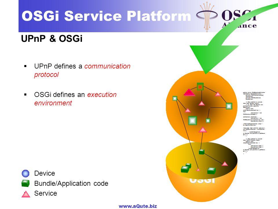 www.aQute.biz OSGi Service Platform UPnP & OSGi UPnP defines a communication protocol OSGi defines an execution environment Device Bundle/Application