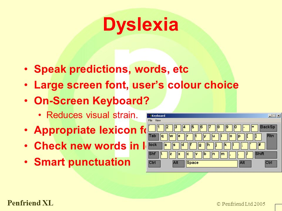 © Penfriend Ltd 2005 Penfriend XL Dyslexia Speak predictions, words, etc Large screen font, users colour choice On-Screen Keyboard.
