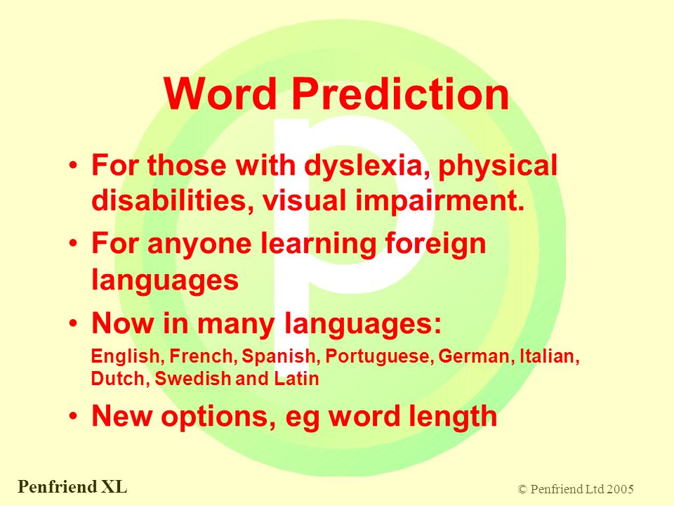 © Penfriend Ltd 2005 Penfriend XL Word Prediction For those with dyslexia, physical disabilities, visual impairment.
