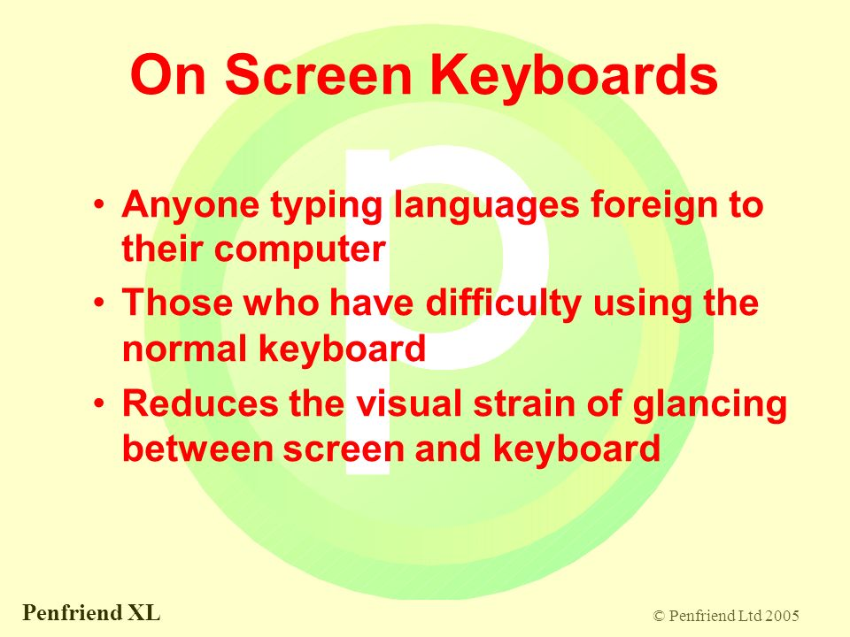 © Penfriend Ltd 2005 Penfriend XL On Screen Keyboards Anyone typing languages foreign to their computer Those who have difficulty using the normal keyboard Reduces the visual strain of glancing between screen and keyboard