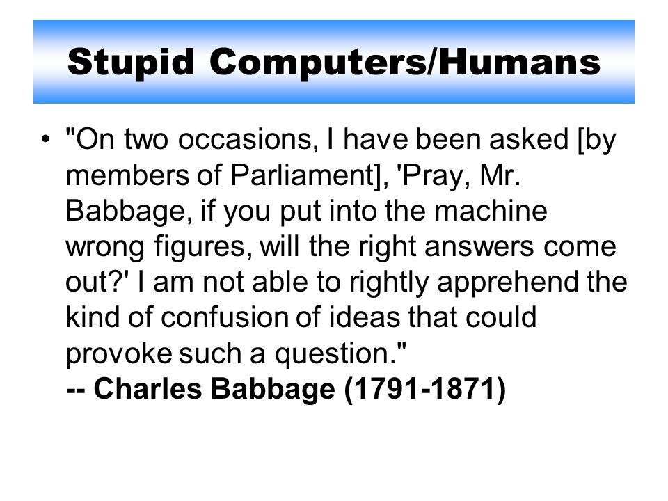 Stupid Computers/Humans On two occasions, I have been asked [by members of Parliament], Pray, Mr.