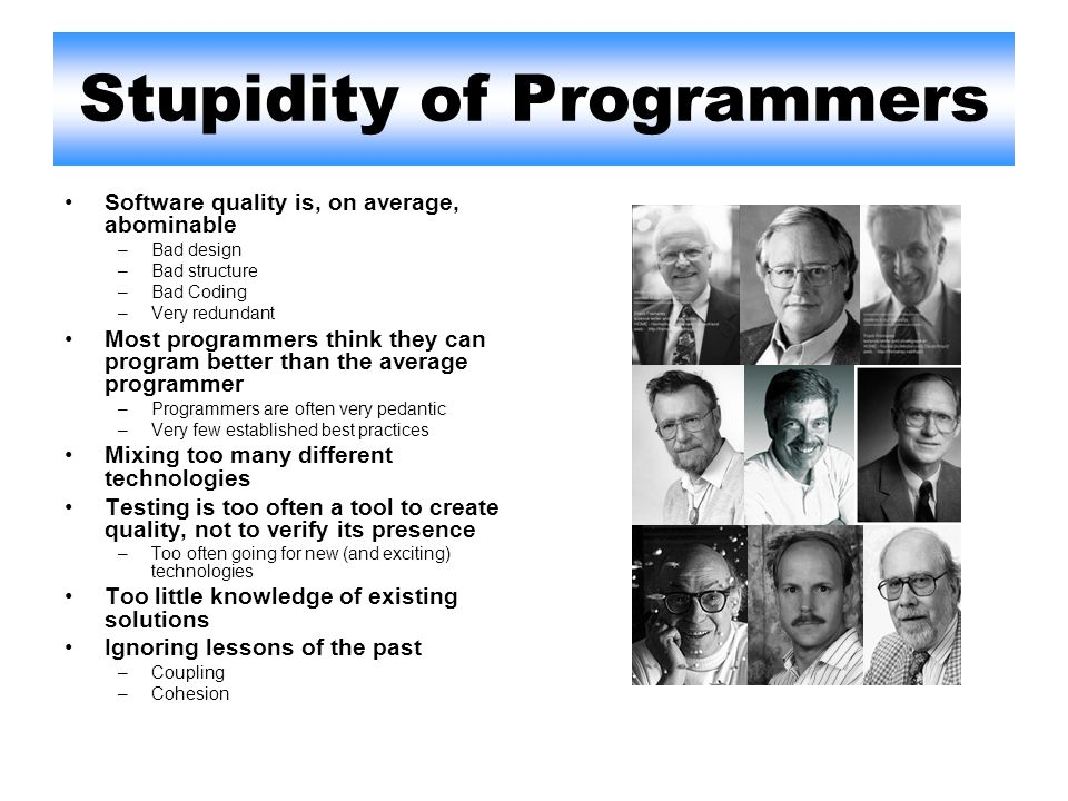 Stupidity of Programmers Software quality is, on average, abominable –Bad design –Bad structure –Bad Coding –Very redundant Most programmers think they can program better than the average programmer –Programmers are often very pedantic –Very few established best practices Mixing too many different technologies Testing is too often a tool to create quality, not to verify its presence –Too often going for new (and exciting) technologies Too little knowledge of existing solutions Ignoring lessons of the past –Coupling –Cohesion