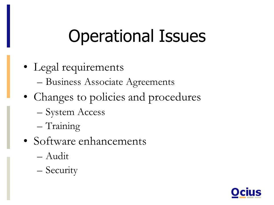 Operational Issues Legal requirements –Business Associate Agreements Changes to policies and procedures –System Access –Training Software enhancements –Audit –Security