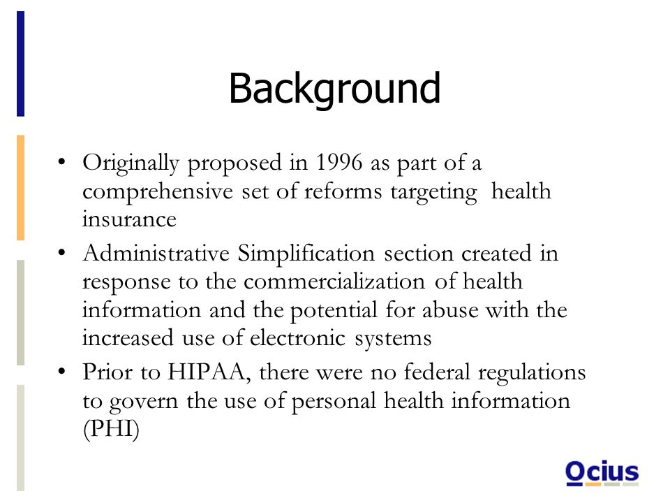 Background Originally proposed in 1996 as part of a comprehensive set of reforms targeting health insurance Administrative Simplification section created in response to the commercialization of health information and the potential for abuse with the increased use of electronic systems Prior to HIPAA, there were no federal regulations to govern the use of personal health information (PHI)