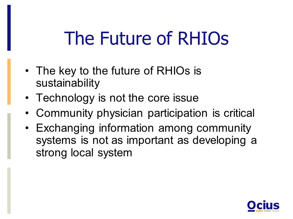 The Future of RHIOs The key to the future of RHIOs is sustainability Technology is not the core issue Community physician participation is critical Ex