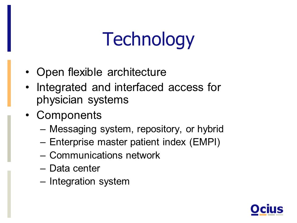 Technology Open flexible architecture Integrated and interfaced access for physician systems Components –Messaging system, repository, or hybrid –Enterprise master patient index (EMPI) –Communications network –Data center –Integration system