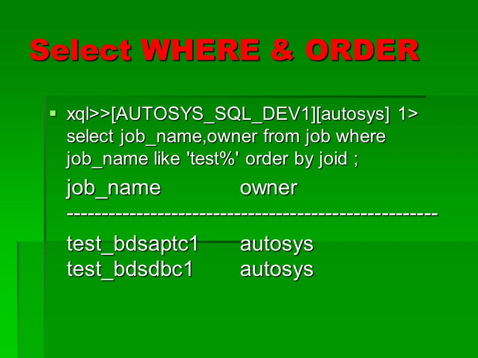 Select WHERE & ORDER xql>>[AUTOSYS_SQL_DEV1][autosys] 1> select job_name,owner from job where job_name like 'test%' order by joid ; xql>>[AUTOSYS_SQL_