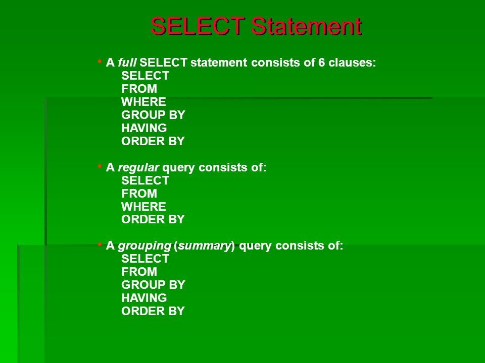 SELECT Statement A full SELECT statement consists of 6 clauses: SELECT FROM WHERE GROUP BY HAVING ORDER BY A regular query consists of: SELECT FROM WH