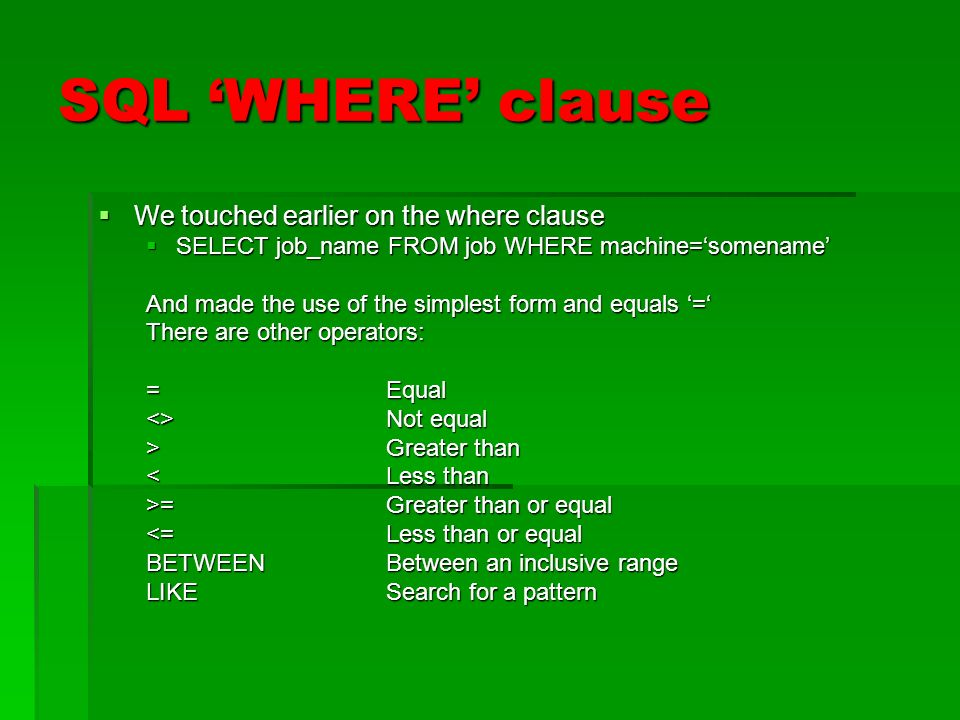 SQL WHERE clause We touched earlier on the where clause We touched earlier on the where clause SELECT job_name FROM job WHERE machine=somename SELECT