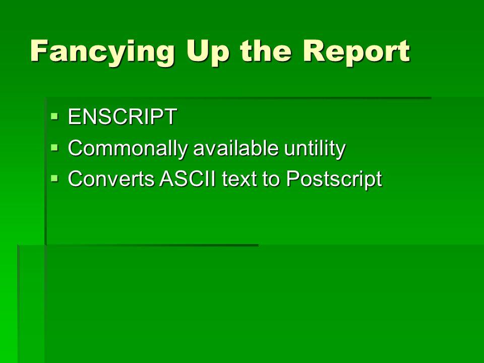 Fancying Up the Report ENSCRIPT ENSCRIPT Commonally available untility Commonally available untility Converts ASCII text to Postscript Converts ASCII