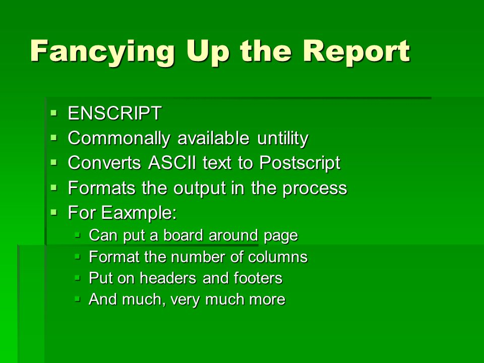 Fancying Up the Report ENSCRIPT ENSCRIPT Commonally available untility Commonally available untility Converts ASCII text to Postscript Converts ASCII text to Postscript Formats the output in the process Formats the output in the process For Eaxmple: For Eaxmple: Can put a board around page Can put a board around page Format the number of columns Format the number of columns Put on headers and footers Put on headers and footers And much, very much more And much, very much more
