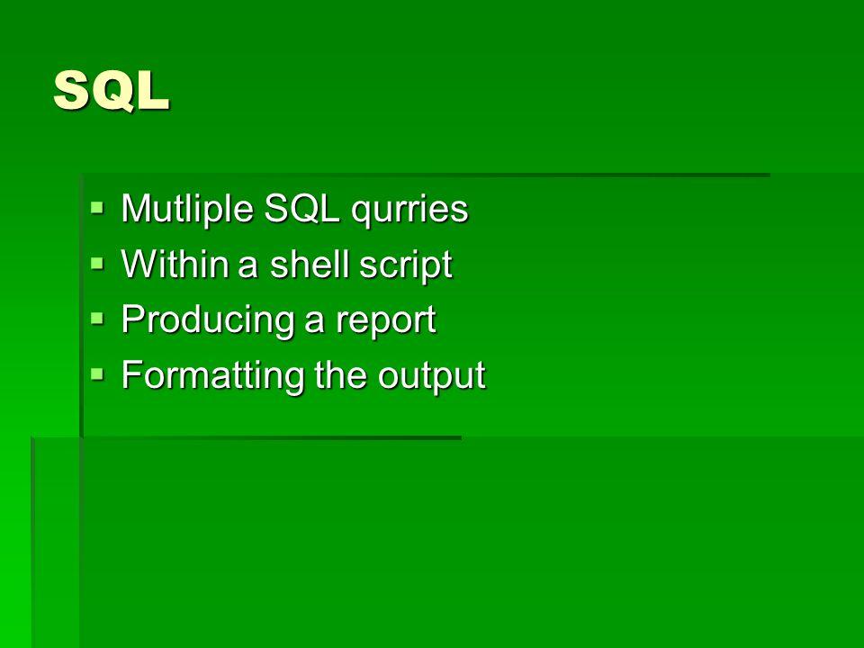 SQL Mutliple SQL qurries Mutliple SQL qurries Within a shell script Within a shell script Producing a report Producing a report Formatting the output