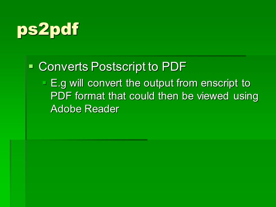 ps2pdf E.g will convert the output from enscript to PDF format that could then be viewed using Adobe Reader E.g will convert the output from enscript to PDF format that could then be viewed using Adobe Reader