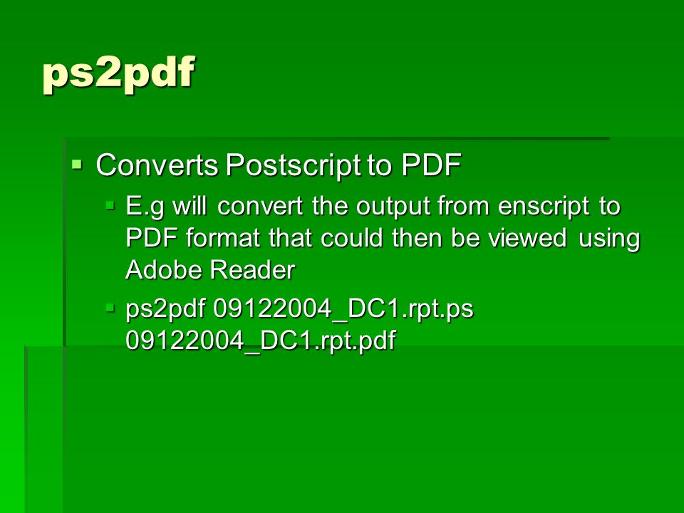 ps2pdf Converts Postscript to PDF Converts Postscript to PDF E.g will convert the output from enscript to PDF format that could then be viewed using Adobe Reader E.g will convert the output from enscript to PDF format that could then be viewed using Adobe Reader ps2pdf 09122004_DC1.rpt.ps 09122004_DC1.rpt.pdf ps2pdf 09122004_DC1.rpt.ps 09122004_DC1.rpt.pdf