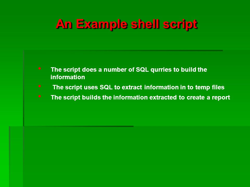 An Example shell script The script does a number of SQL qurries to build the information The script uses SQL to extract information in to temp files The script builds the information extracted to create a report